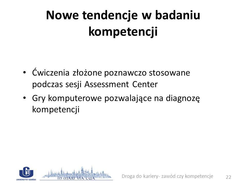 Nowe tendencje w badaniu kompetencji Ćwiczenia złożone poznawczo stosowane podczas sesji Assessment Center Gry komputerowe pozwalające na diagnozę kom
