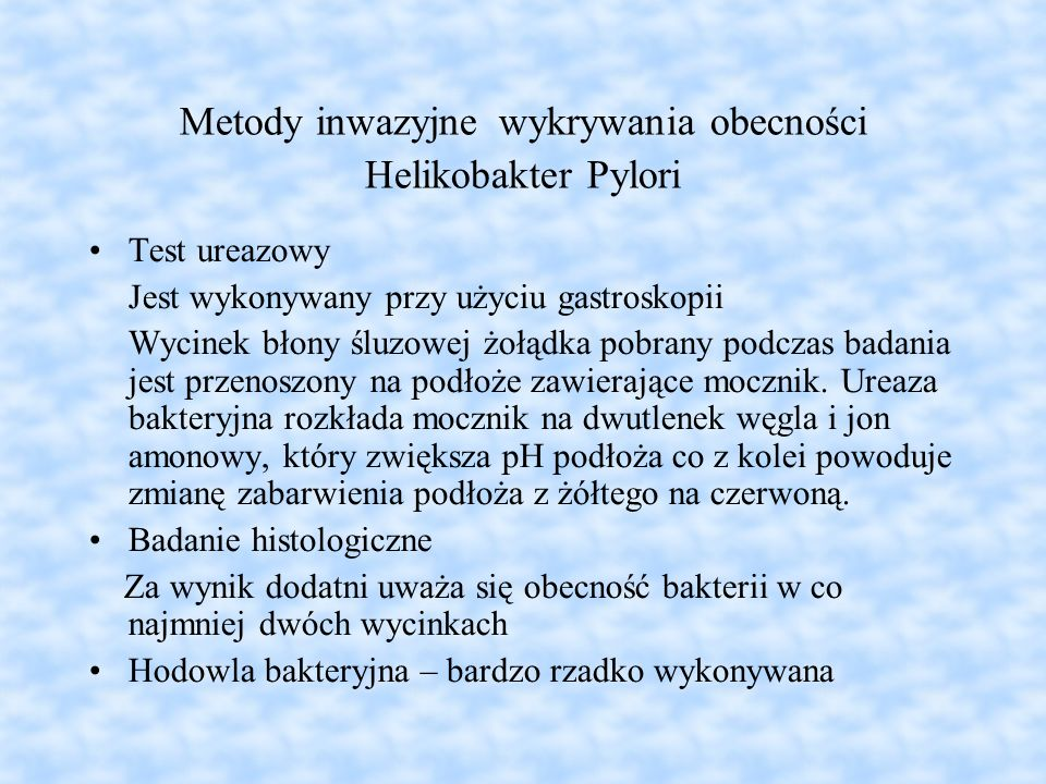 Metody inwazyjne wykrywania obecności Helikobakter Pylori Test ureazowy Jest wykonywany przy użyciu gastroskopii Wycinek błony śluzowej żołądka pobran