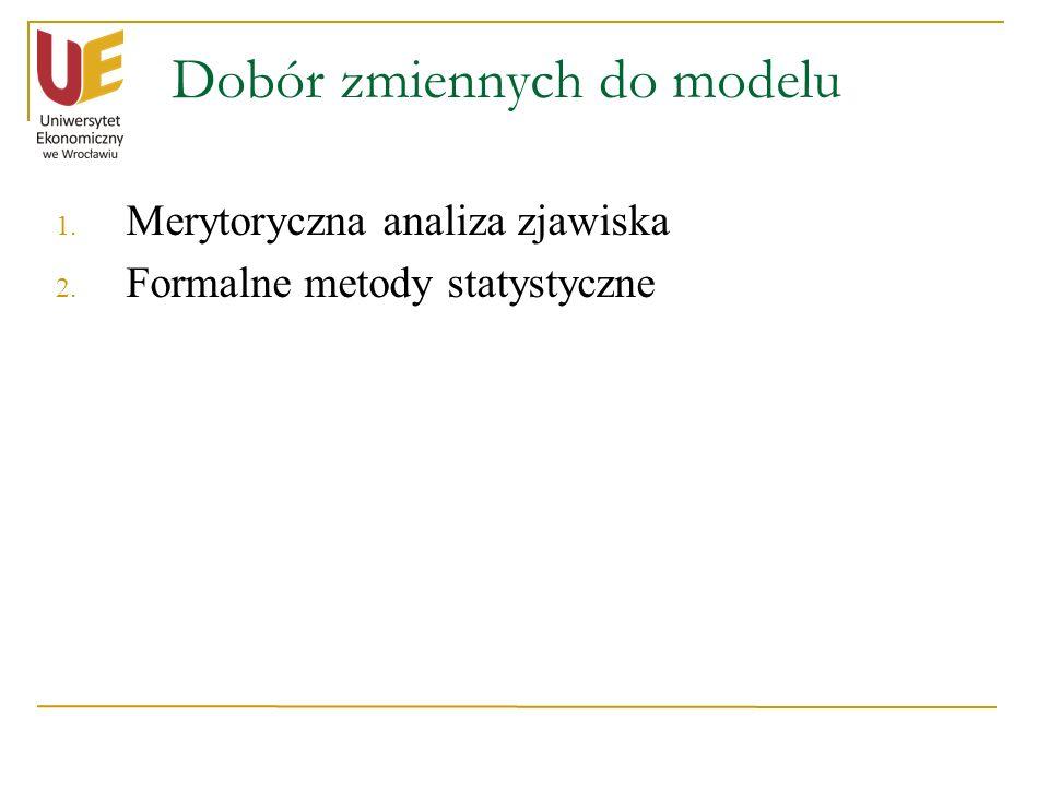 Dobór zmiennych do modelu 1. Merytoryczna analiza zjawiska 2. Formalne metody statystyczne