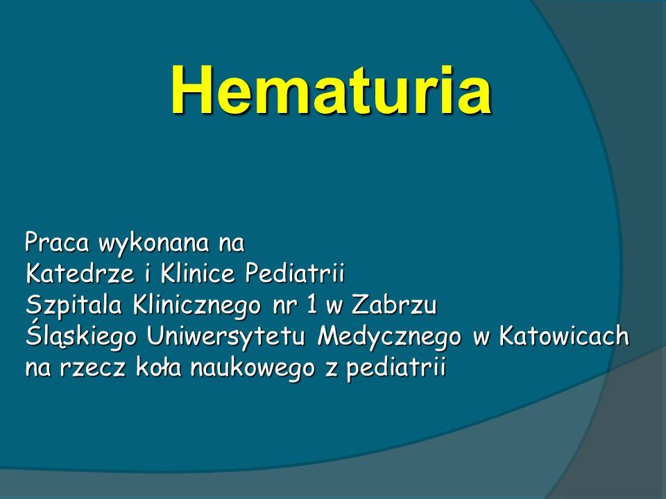 Hematuria Praca wykonana na Katedrze i Klinice Pediatrii Szpitala Klinicznego nr 1 w Zabrzu Śląskiego Uniwersytetu Medycznego w Katowicach na rzecz ko