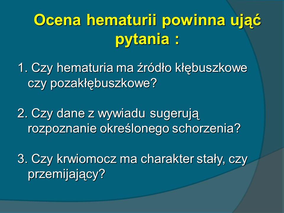 Ocena hematurii powinna ująć pytania : 1. Czy hematuria ma źródło kłębuszkowe czy pozakłębuszkowe? 2. Czy dane z wywiadu sugerują rozpoznanie określon