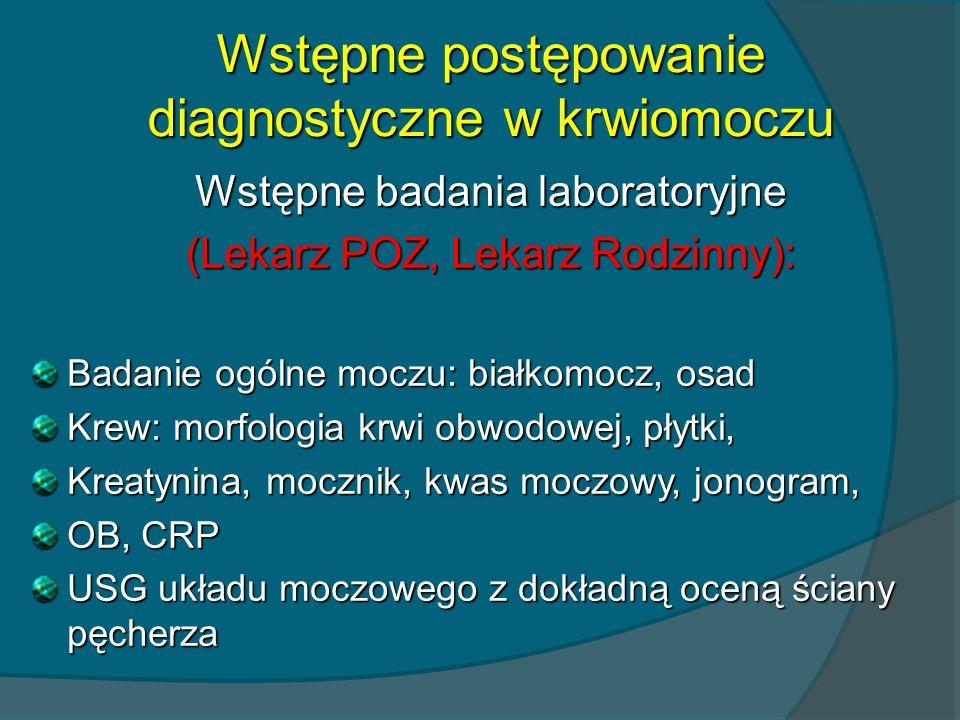Wstępne postępowanie diagnostyczne w krwiomoczu Wstępne badania laboratoryjne (Lekarz POZ, Lekarz Rodzinny): Badanie ogólne moczu: białkomocz, osad Kr
