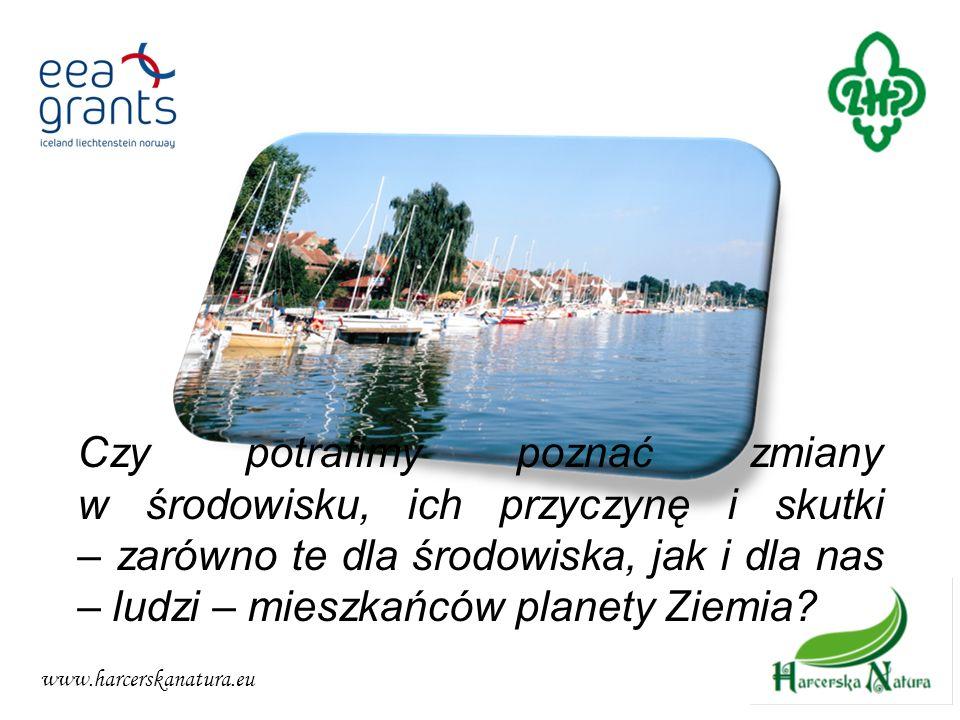 www.harcerskanatura.eu Czy potrafimy poznać zmiany w środowisku, ich przyczynę i skutki – zarówno te dla środowiska, jak i dla nas – ludzi – mieszkańc