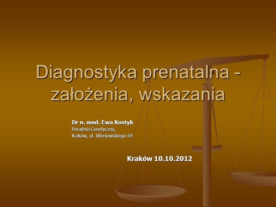 Diagnostyka prenatalna - założenia, wskazania Dr n. med. Ewa Kostyk Poradnia Genetyczna, Kraków, ul. Wieniawskiego 64 Kraków 10.10.2012