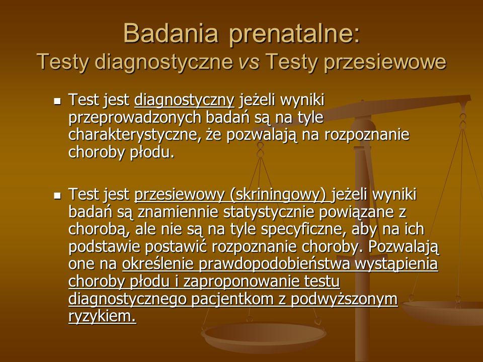 Badania prenatalne: Testy diagnostyczne vs Testy przesiewowe Test jest diagnostyczny jeżeli wyniki przeprowadzonych badań są na tyle charakterystyczne