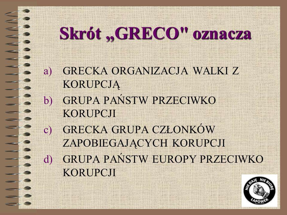 Skrót GRECO oznacza a)GRECKA ORGANIZACJA WALKI Z KORUPCJĄ b)GRUPA PAŃSTW PRZECIWKO KORUPCJI c)GRECKA GRUPA CZŁONKÓW ZAPOBIEGAJĄCYCH KORUPCJI d)GRUPA PAŃSTW EUROPY PRZECIWKO KORUPCJI