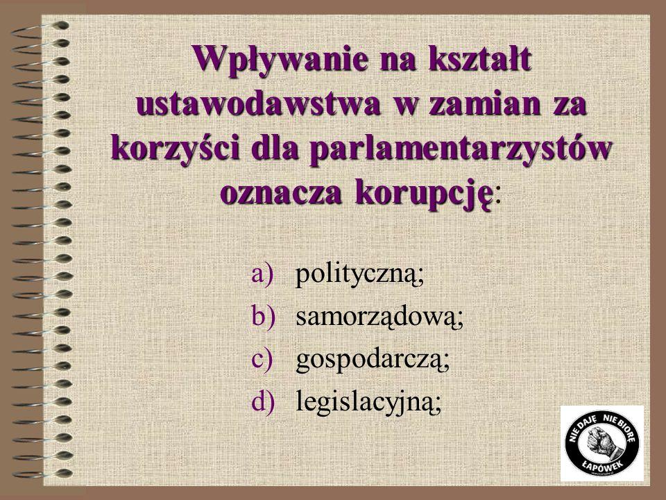 Wpływanie na kształt ustawodawstwa w zamian za korzyści dla parlamentarzystów oznacza korupcję Wpływanie na kształt ustawodawstwa w zamian za korzyści dla parlamentarzystów oznacza korupcję: a)polityczną; b)samorządową; c)gospodarczą; d)legislacyjną;