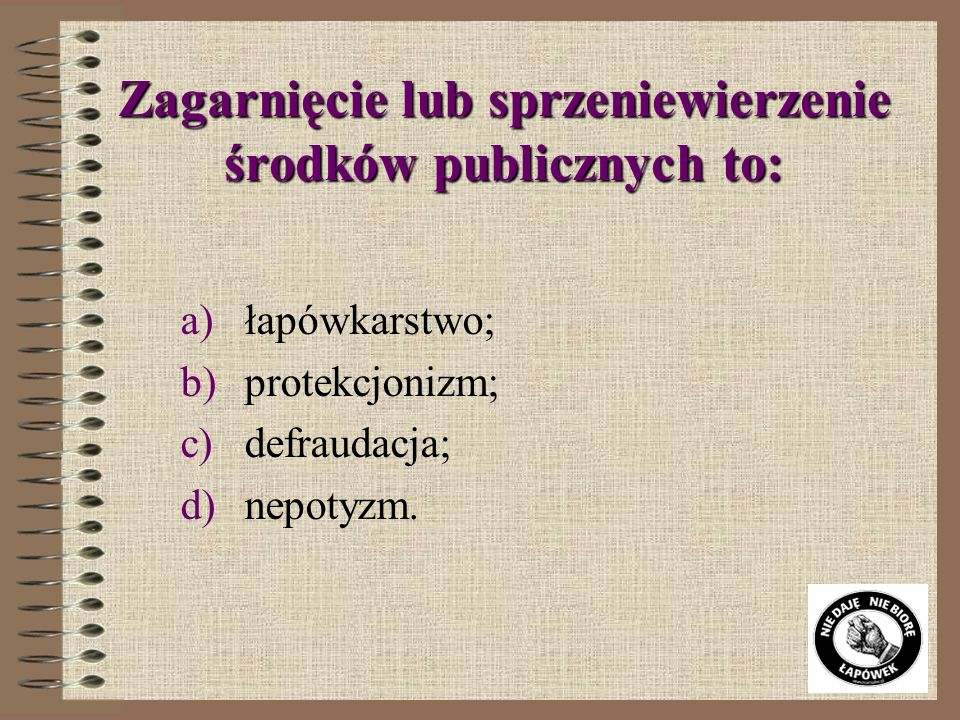 Polskimi organami do walki z korupcją są: a)NIK, Rzecznik Praw Obywatelskich, Służba Cywilna; b)Policja, Prokuratura, Straż Pożarna, Sąd Wojewódzki; c)NIK, Milicja, Wojskowe Służby Kraju; d)Służby Wojskowe, Milicja, prokuratura.