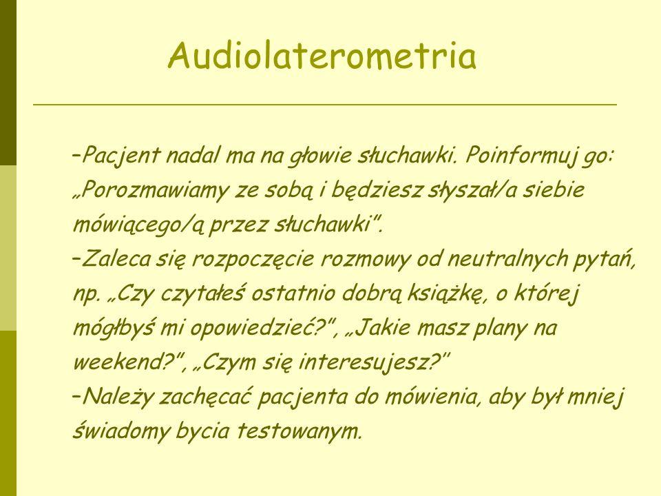 Audiolaterometria –Pacjent nadal ma na głowie słuchawki. Poinformuj go: Porozmawiamy ze sobą i będziesz słyszał/a siebie mówiącego/ą przez słuchawki.