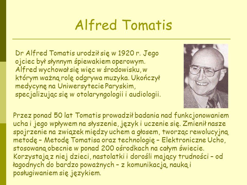 Alfred Tomatis Dr Alfred Tomatis urodził się w 1920 r. Jego ojciec był słynnym śpiewakiem operowym. Alfred wychował się więc w środowisku, w którym wa