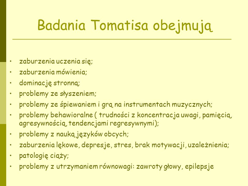 Badania Tomatisa obejmują zaburzenia uczenia się; zaburzenia mówienia; dominację stronną; problemy ze słyszeniem; problemy ze śpiewaniem i grą na instrumentach muzycznych; problemy behawioralne ( trudności z koncentracja uwagi, pamięcią, agresywnością, tendencjami regresywnymi); problemy z nauką języków obcych; zaburzenia lękowe, depresje, stres, brak motywacji, uzależnienia; patologię ciąży; problemy z utrzymaniem równowagi: zawroty głowy, epilepsje