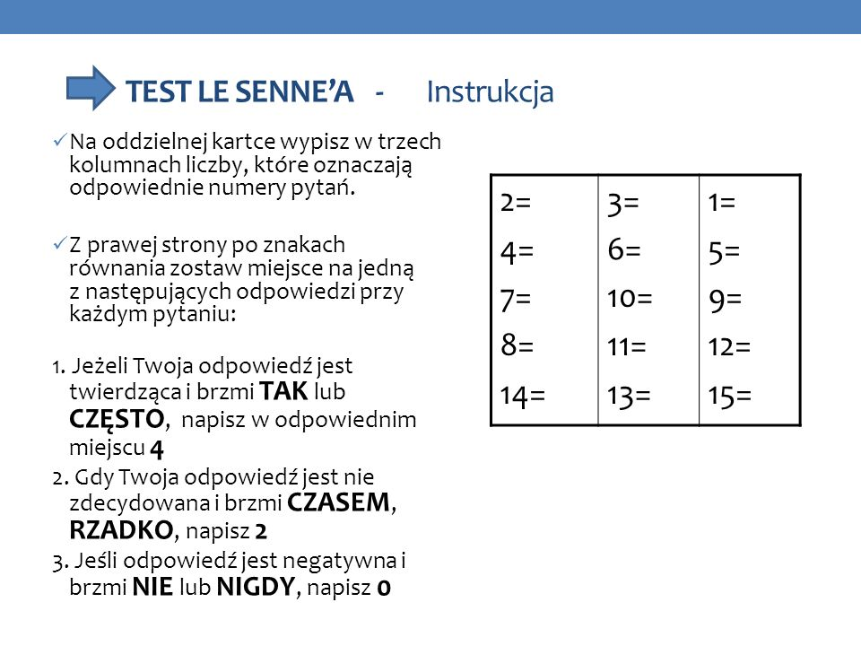 TEST LE SENNEA - Instrukcja Na oddzielnej kartce wypisz w trzech kolumnach liczby, które oznaczają odpowiednie numery pytań. Z prawej strony po znakac