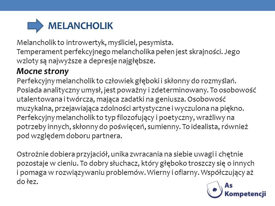 MELANCHOLIK Melancholik to introwertyk, myśliciel, pesymista. Temperament perfekcyjnego melancholika pełen jest skrajności. Jego wzloty są najwyższe a
