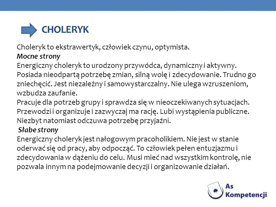 CHOLERYK Choleryk to ekstrawertyk, człowiek czynu, optymista. Mocne strony Energiczny choleryk to urodzony przywódca, dynamiczny i aktywny. Posiada ni
