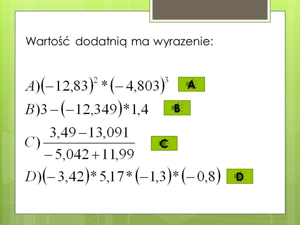 Najmniejsza wartość ma wyrażenie: A)-5,32+4,89; B)-5,32-4,89; C)-5,32*4,89; D)-5,32:4,89. C D B A