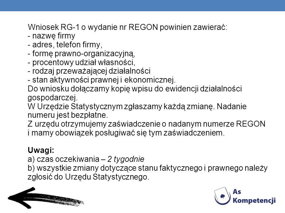 Wniosek RG-1 o wydanie nr REGON powinien zawierać: - nazwę firmy - adres, telefon firmy, - formę prawno-organizacyjną, - procentowy udział własności, - rodzaj przeważającej działalności - stan aktywności prawnej i ekonomicznej.