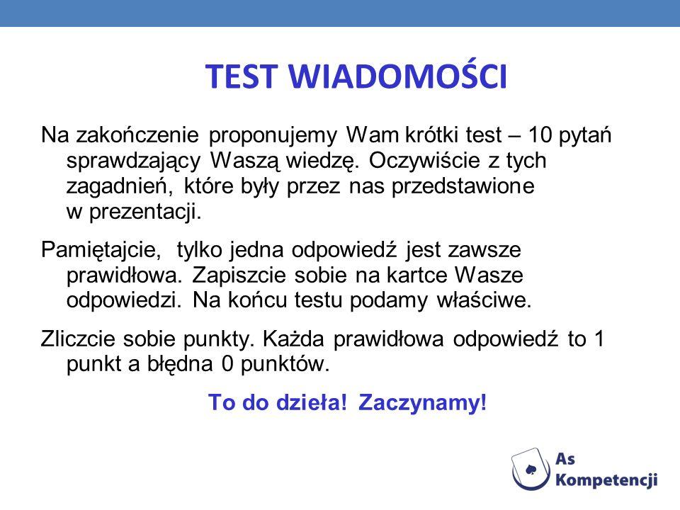 TEST WIADOMOŚCI Na zakończenie proponujemy Wam krótki test – 10 pytań sprawdzający Waszą wiedzę.