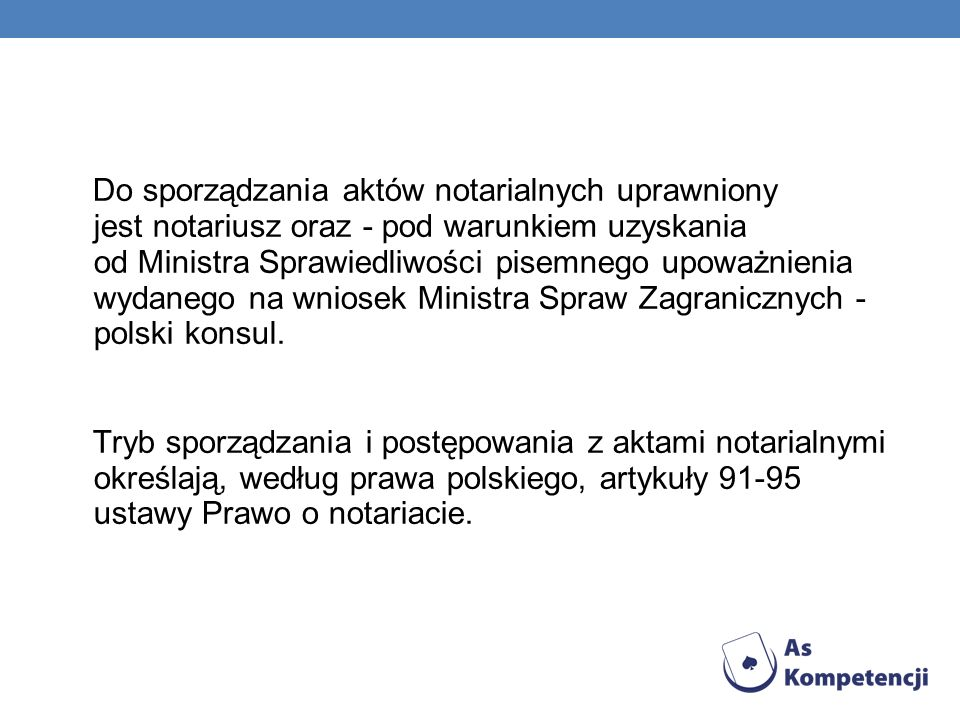 Do sporządzania aktów notarialnych uprawniony jest notariusz oraz - pod warunkiem uzyskania od Ministra Sprawiedliwości pisemnego upoważnienia wydanego na wniosek Ministra Spraw Zagranicznych - polski konsul.