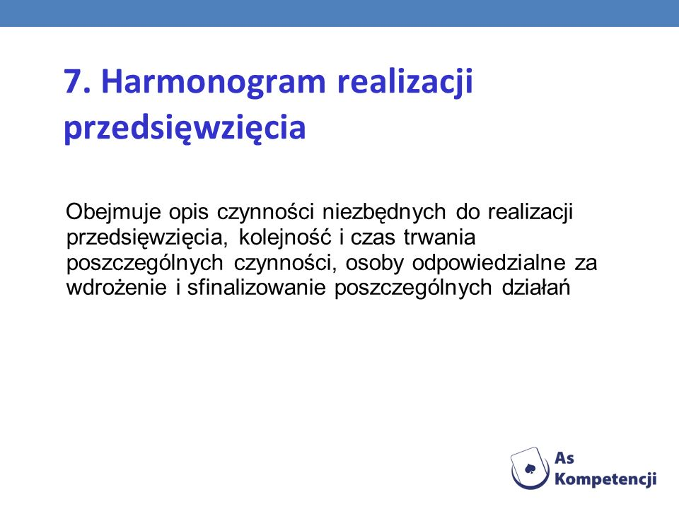 7. Harmonogram realizacji przedsięwzięcia Obejmuje opis czynności niezbędnych do realizacji przedsięwzięcia, kolejność i czas trwania poszczególnych c