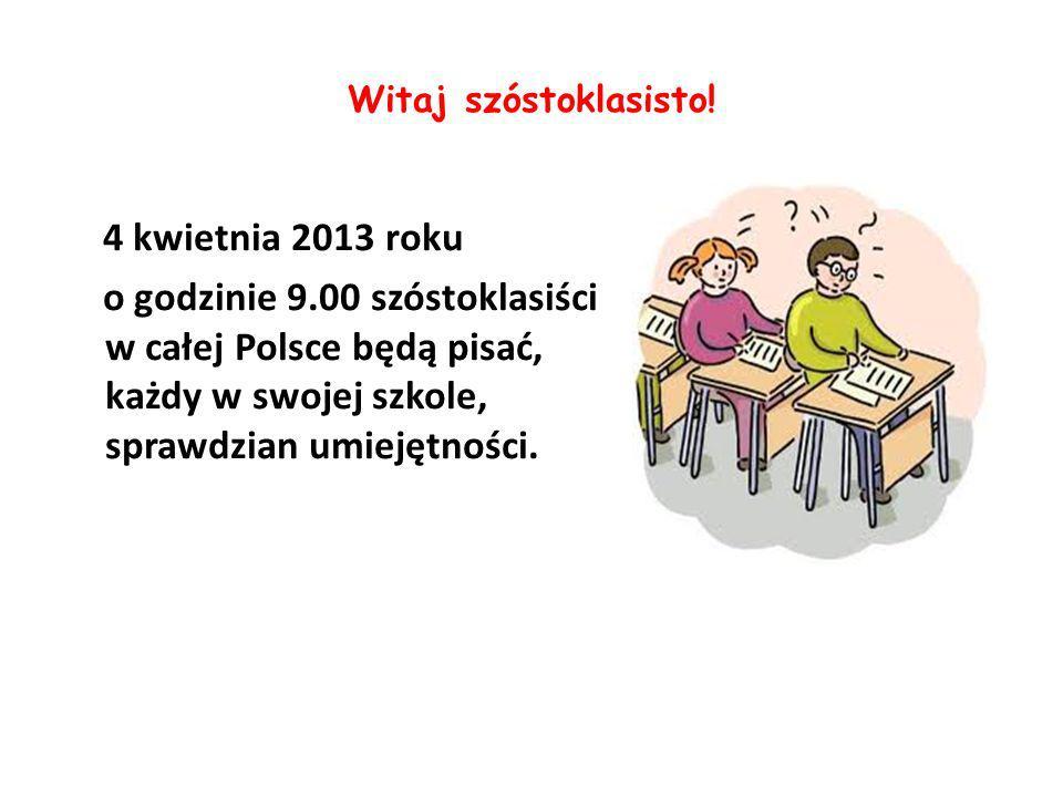 Witaj szóstoklasisto! 4 kwietnia 2013 roku o godzinie 9.00 szóstoklasiści w całej Polsce będą pisać, każdy w swojej szkole, sprawdzian umiejętności.