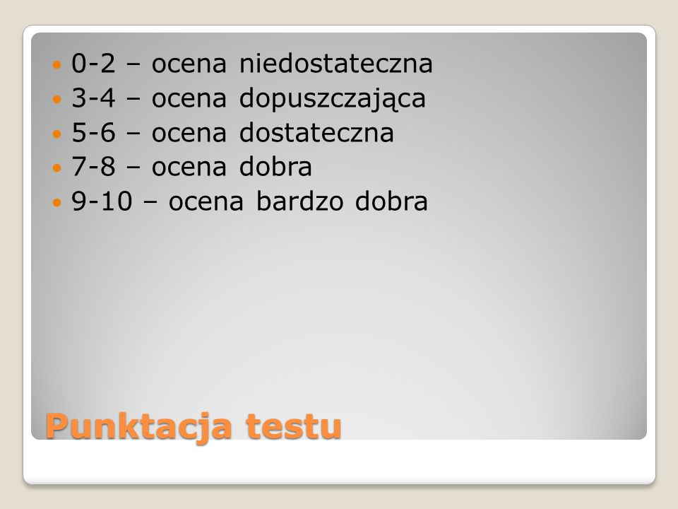 Punktacja testu 0-2 – ocena niedostateczna 3-4 – ocena dopuszczająca 5-6 – ocena dostateczna 7-8 – ocena dobra 9-10 – ocena bardzo dobra