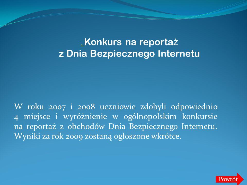 W roku 2007 i 2008 uczniowie zdobyli odpowiednio 4 miejsce i wyróżnienie w ogólnopolskim konkursie na reportaż z obchodów Dnia Bezpiecznego Internetu.