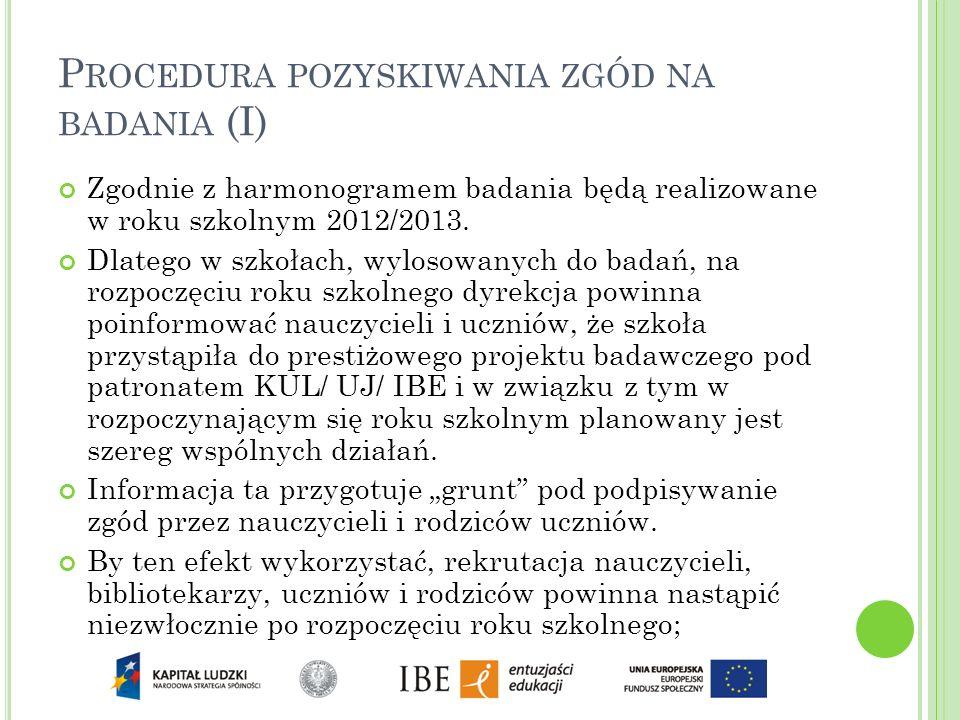 P ROCEDURA POZYSKIWANIA ZGÓD NA BADANIA (I) Zgodnie z harmonogramem badania będą realizowane w roku szkolnym 2012/2013. Dlatego w szkołach, wylosowany