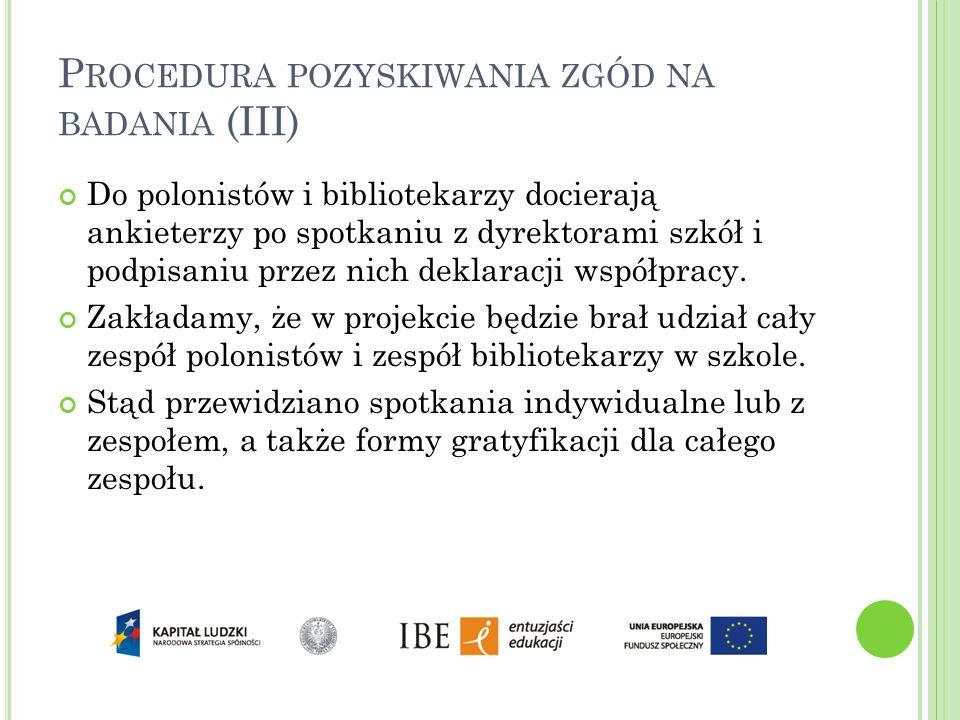P ROCEDURA POZYSKIWANIA ZGÓD NA BADANIA (III) Do polonistów i bibliotekarzy docierają ankieterzy po spotkaniu z dyrektorami szkół i podpisaniu przez n