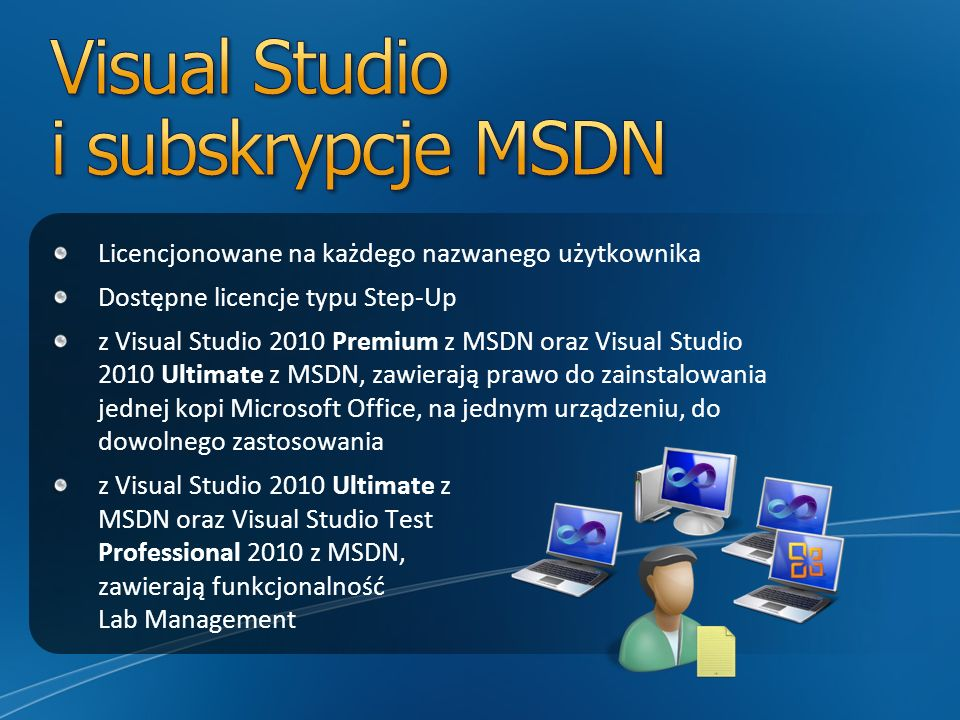 Licencjonowane na każdego nazwanego użytkownika Dostępne licencje typu Step-Up z Visual Studio 2010 Premium z MSDN oraz Visual Studio 2010 Ultimate z MSDN, zawierają prawo do zainstalowania jednej kopi Microsoft Office, na jednym urządzeniu, do dowolnego zastosowania z Visual Studio 2010 Ultimate z MSDN oraz Visual Studio Test Professional 2010 z MSDN, zawierają funkcjonalność Lab Management