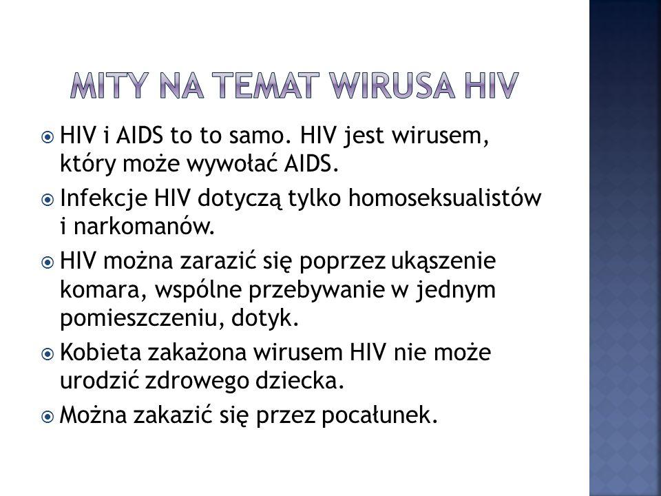 HIV i AIDS to to samo. HIV jest wirusem, który może wywołać AIDS. Infekcje HIV dotyczą tylko homoseksualistów i narkomanów. HIV można zarazić się popr