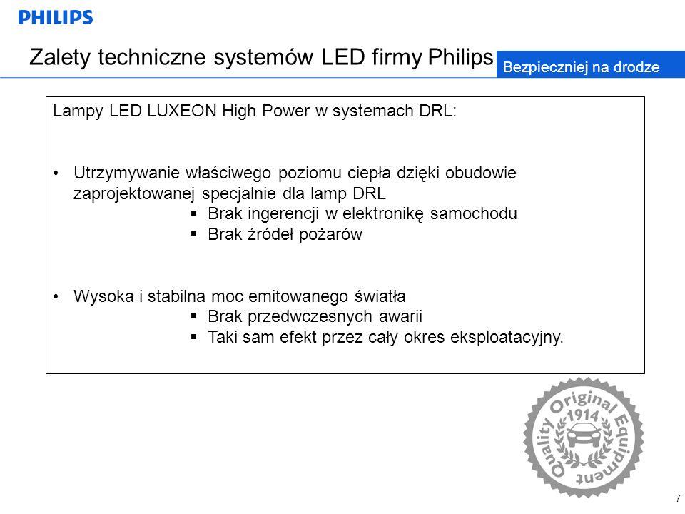 7 Zalety techniczne systemów LED firmy Philips Bezpieczniej na drodze Lampy LED LUXEON High Power w systemach DRL: Utrzymywanie właściwego poziomu ciepła dzięki obudowie zaprojektowanej specjalnie dla lamp DRL Brak ingerencji w elektronikę samochodu Brak źródeł pożarów Wysoka i stabilna moc emitowanego światła Brak przedwczesnych awarii Taki sam efekt przez cały okres eksploatacyjny.