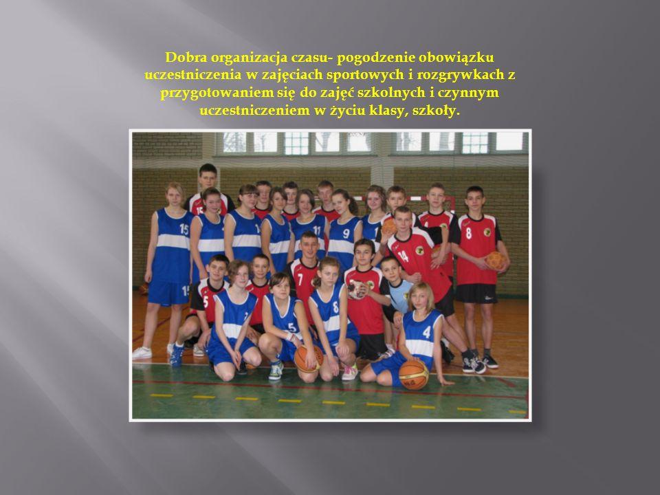 Dobra organizacja czasu- pogodzenie obowiązku uczestniczenia w zajęciach sportowych i rozgrywkach z przygotowaniem się do zajęć szkolnych i czynnym uczestniczeniem w życiu klasy, szkoły.