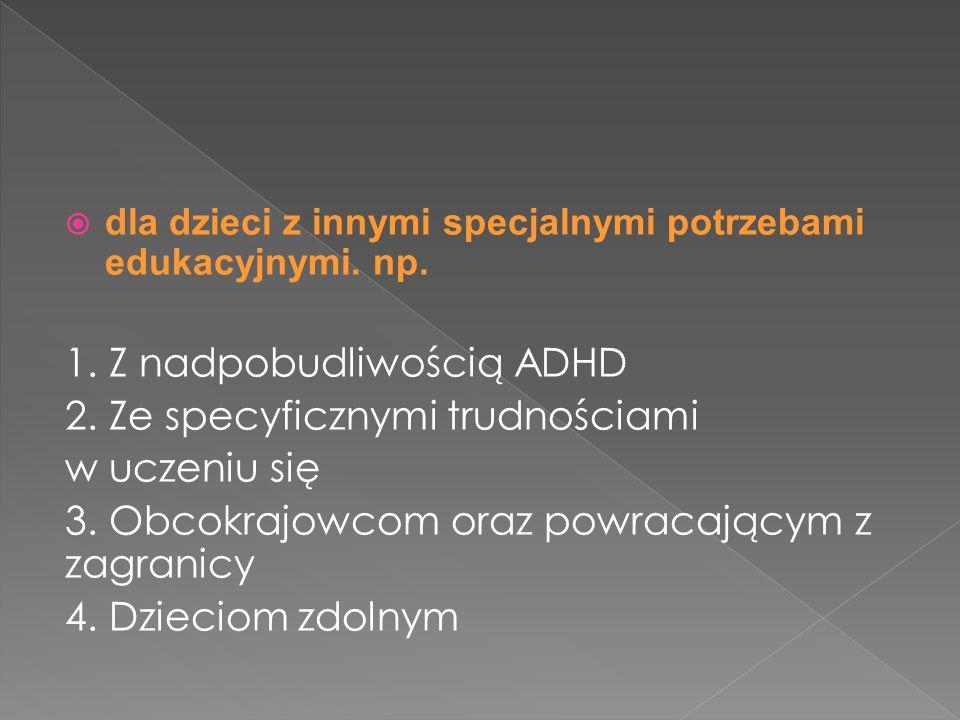 dla dzieci z innymi specjalnymi potrzebami edukacyjnymi. np. 1. Z nadpobudliwością ADHD 2. Ze specyficznymi trudnościami w uczeniu się 3. Obcokrajowco