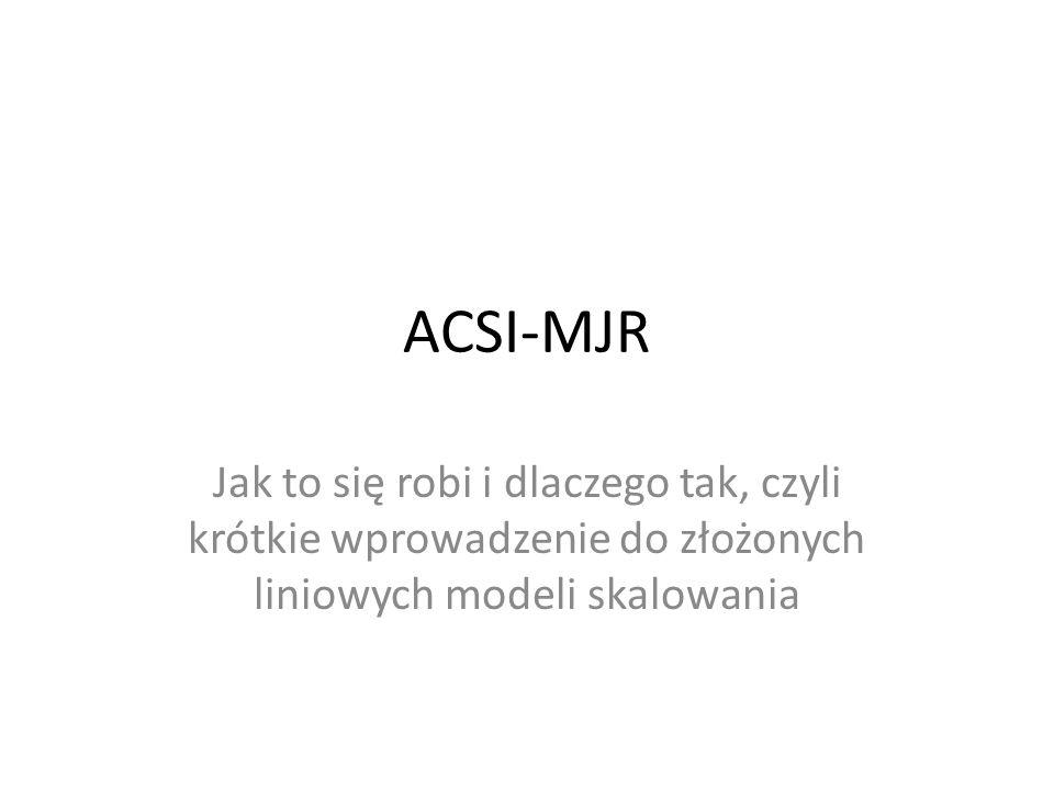 ACSI-MJR Jak to się robi i dlaczego tak, czyli krótkie wprowadzenie do złożonych liniowych modeli skalowania