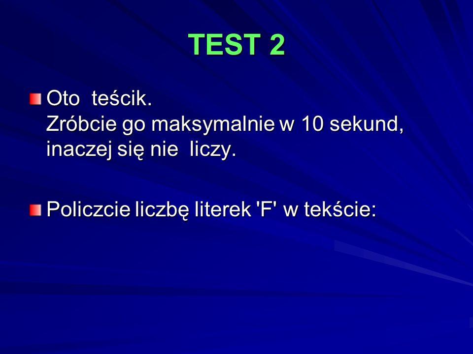 TEST 2 Oto teścik. Zróbcie go maksymalnie w 10 sekund, inaczej się nie liczy. Policzcie liczbę literek 'F' w tekście: