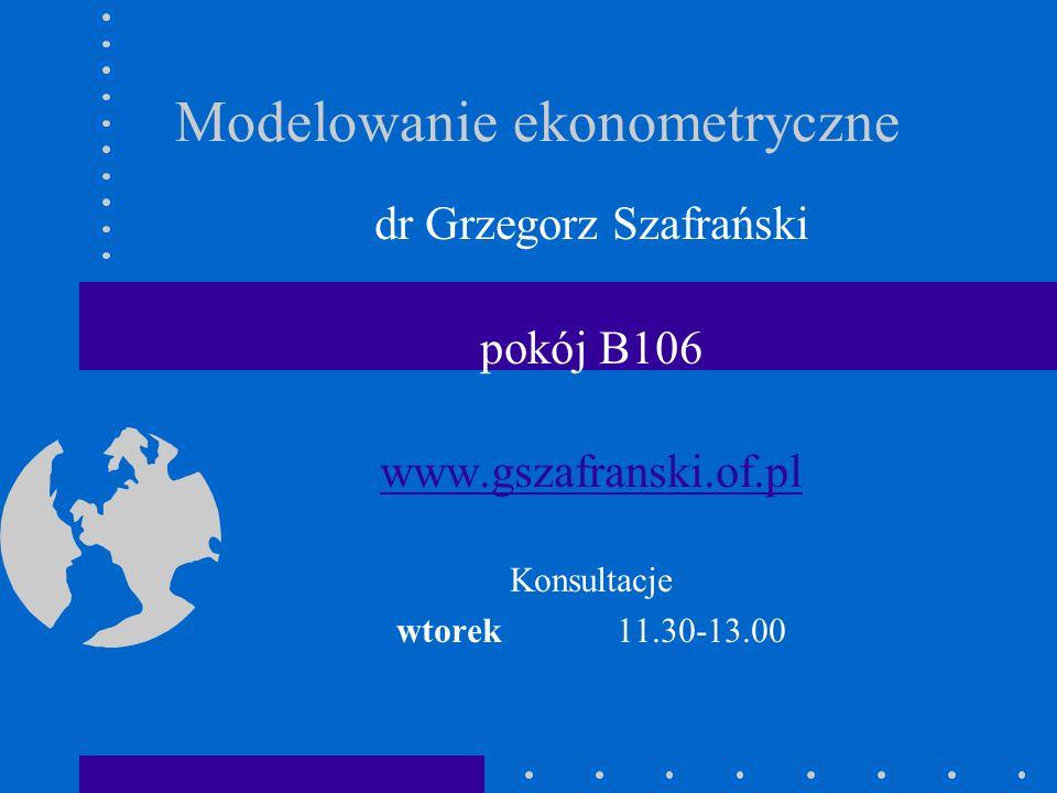 Modelowanie ekonometryczne dr Grzegorz Szafrański pokój B106 www.gszafranski.of.pl Konsultacje wtorek 11.30-13.00