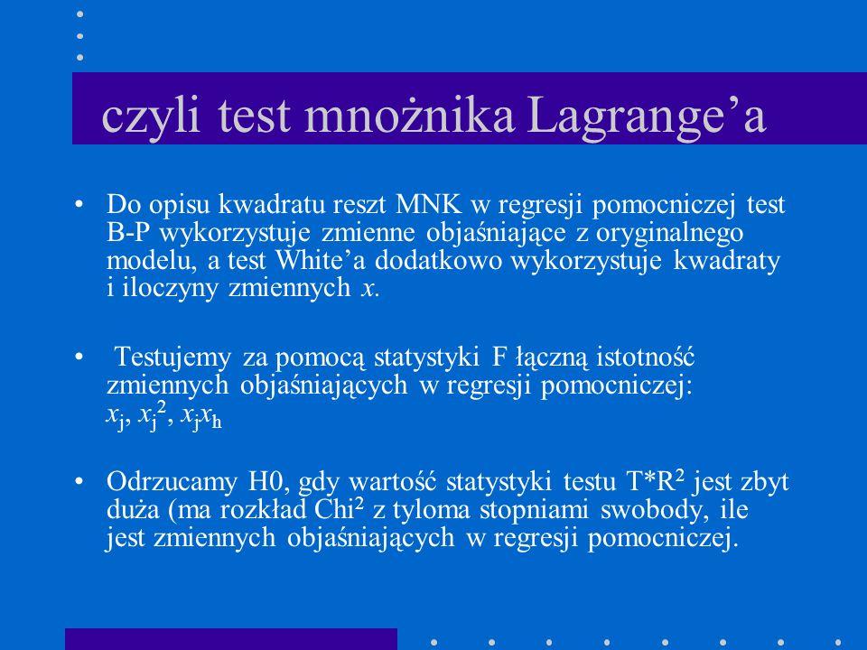 czyli test mnożnika Lagrangea Do opisu kwadratu reszt MNK w regresji pomocniczej test B-P wykorzystuje zmienne objaśniające z oryginalnego modelu, a t