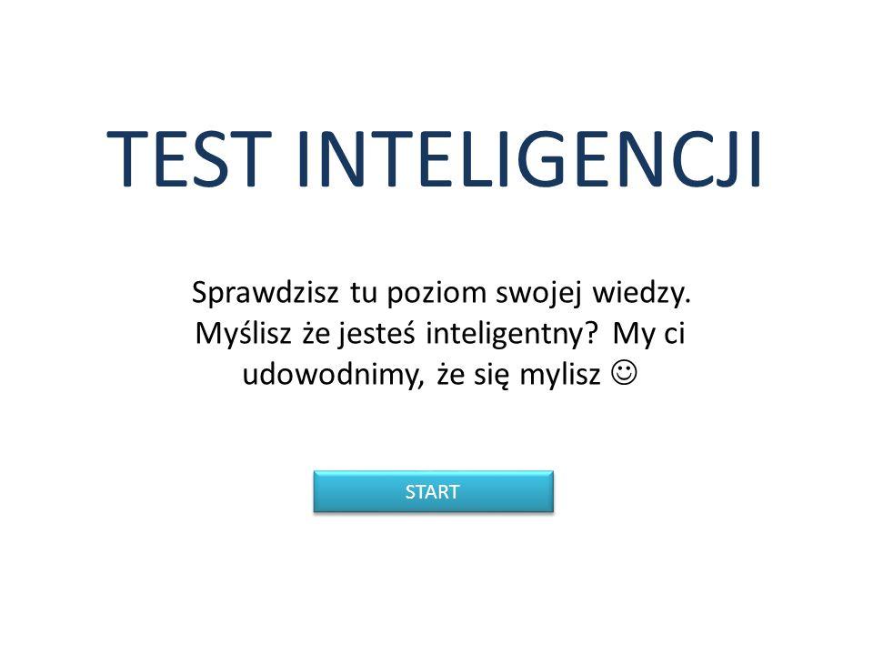 TEST INTELIGENCJI Sprawdzisz tu poziom swojej wiedzy. Myślisz że jesteś inteligentny? My ci udowodnimy, że się mylisz START