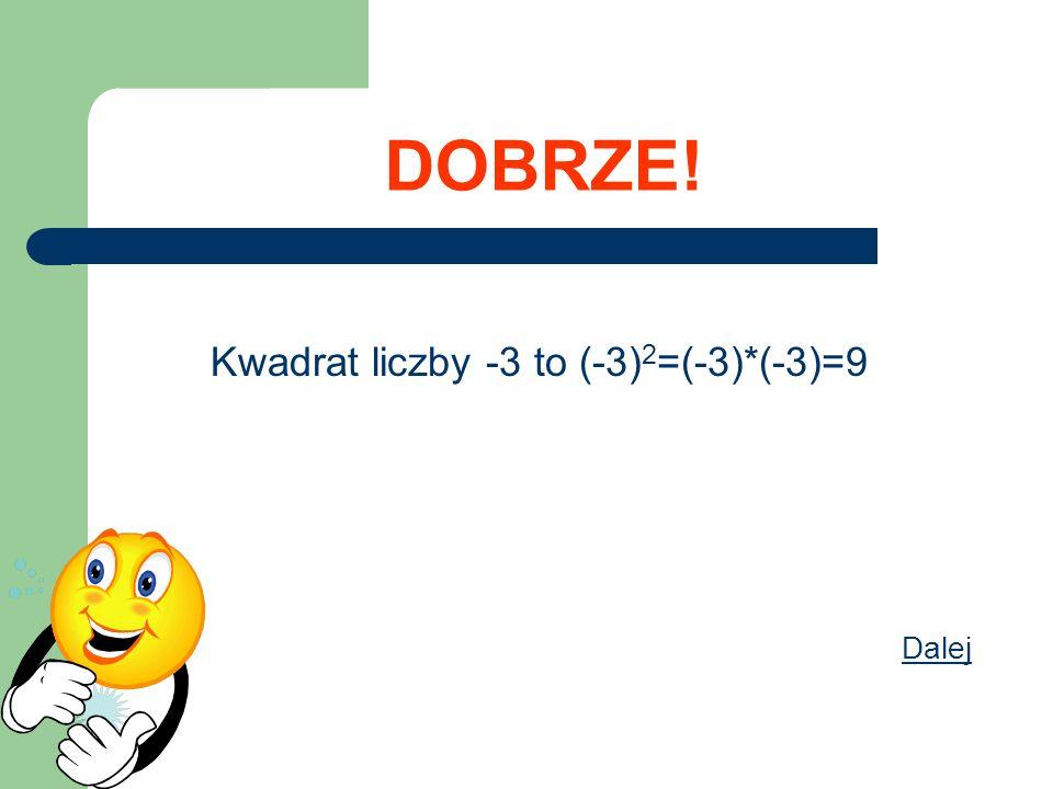 DOBRZE! Kwadrat liczby -3 to (-3) 2 =(-3)*(-3)=9 Dalej