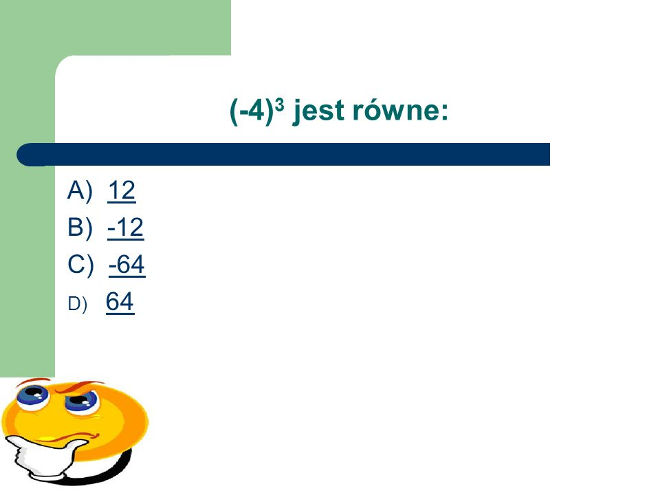 (-4) 3 jest równe: A) 1212 B) -12-12 C) -64-64 D) 64 64