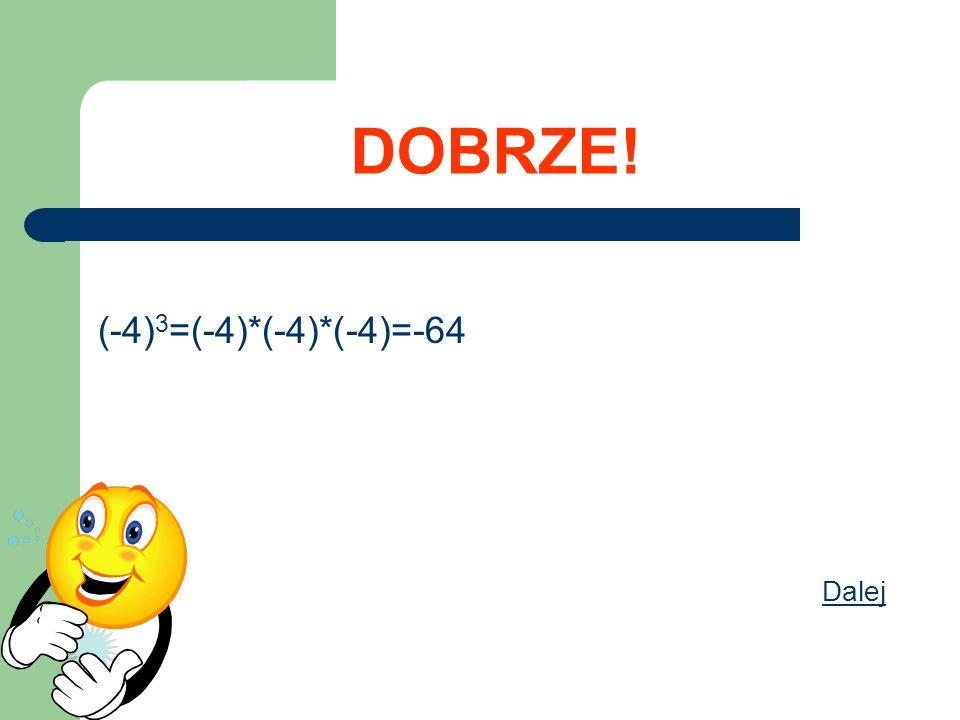DOBRZE! (-4) 3 =(-4)*(-4)*(-4)=-64 Dalej