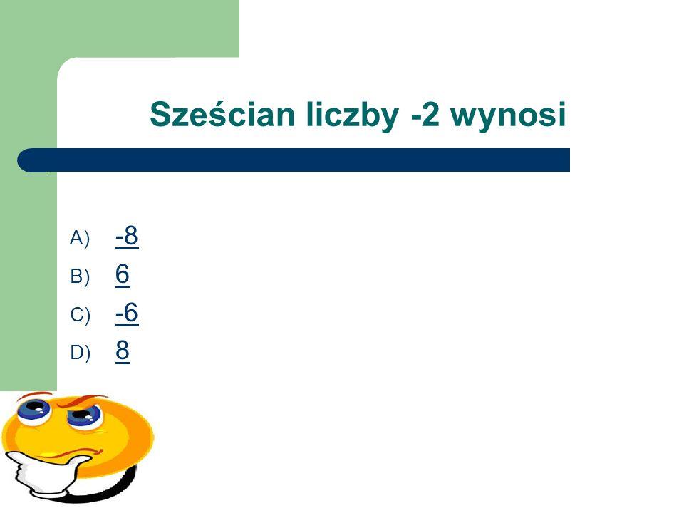 Sześcian liczby -2 wynosi A) -8 -8 B) 6 6 C) -6 -6 D) 8 8