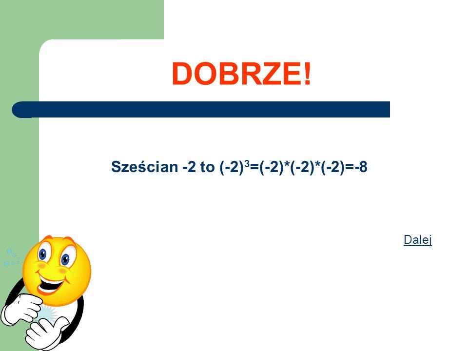 DOBRZE! Sześcian -2 to (-2) 3 =(-2)*(-2)*(-2)=-8 Dalej