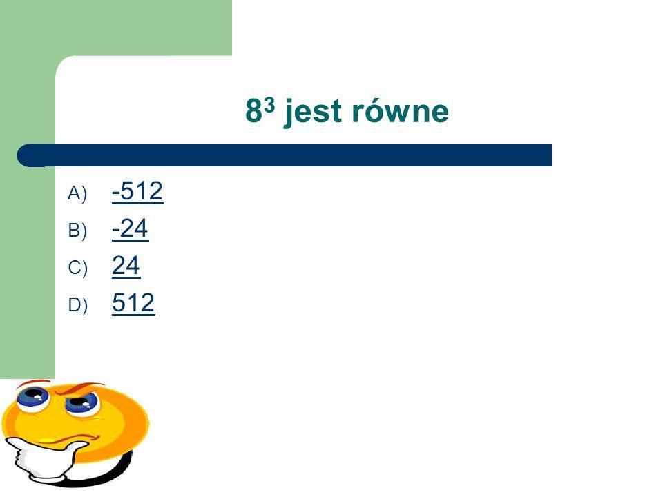 8 3 jest równe A) -512 -512 B) -24 -24 C) 24 24 D) 512 512