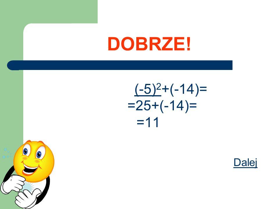 DOBRZE! (-5) 2 +(-14)= =25+(-14)= =11 Dalej