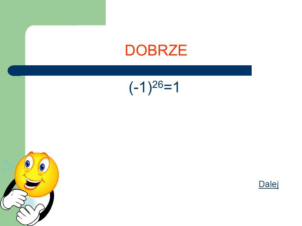 DOBRZE (-1) 26 =1 Dalej