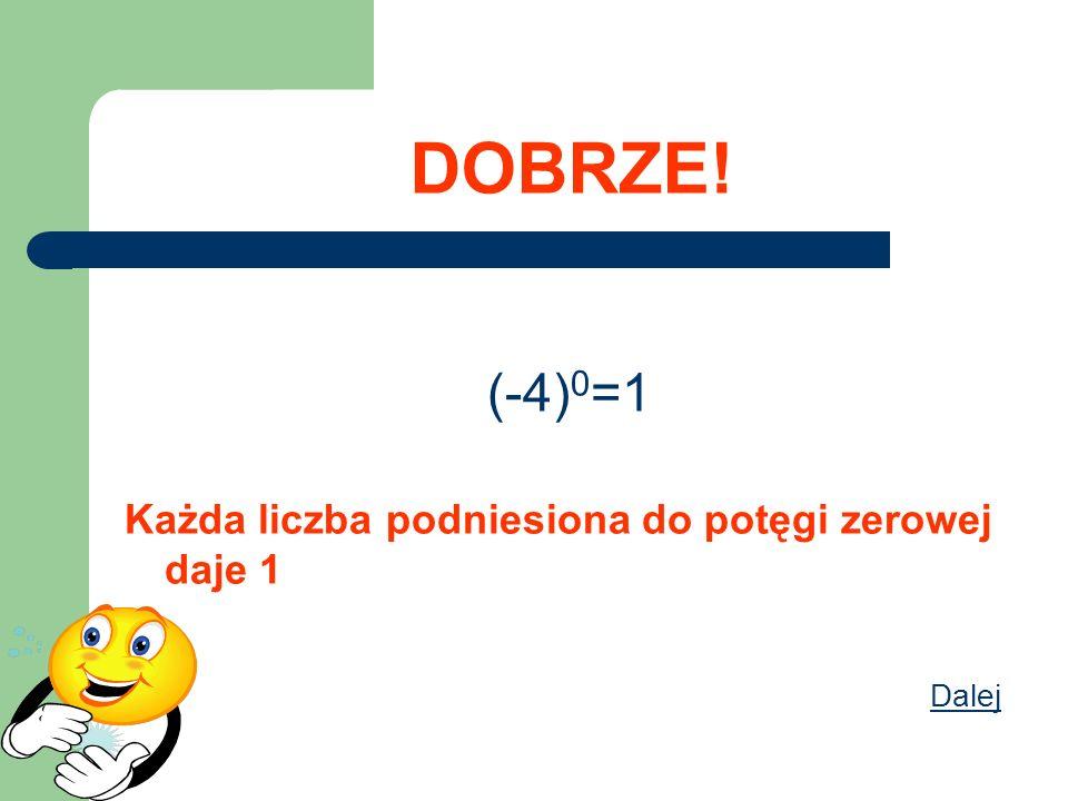 DOBRZE! (-4) 0 =1 Każda liczba podniesiona do potęgi zerowej daje 1 Dalej