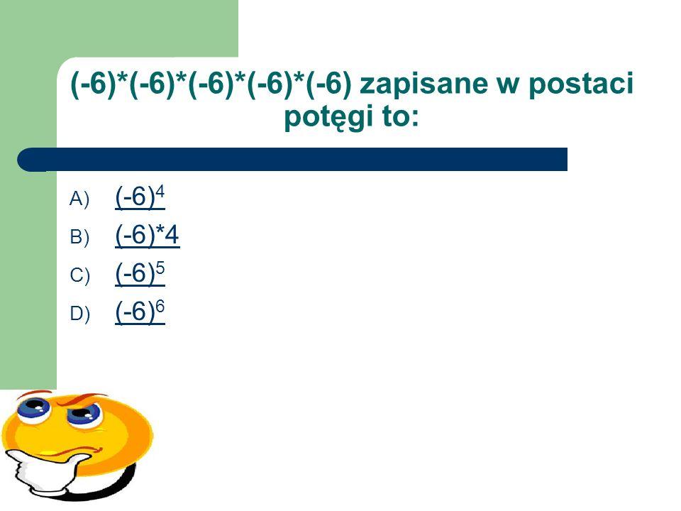(-6)*(-6)*(-6)*(-6)*(-6) zapisane w postaci potęgi to: A) (-6) 4 (-6) 4 B) (-6)*4 (-6)*4 C) (-6) 5 (-6) 5 D) (-6) 6 (-6) 6