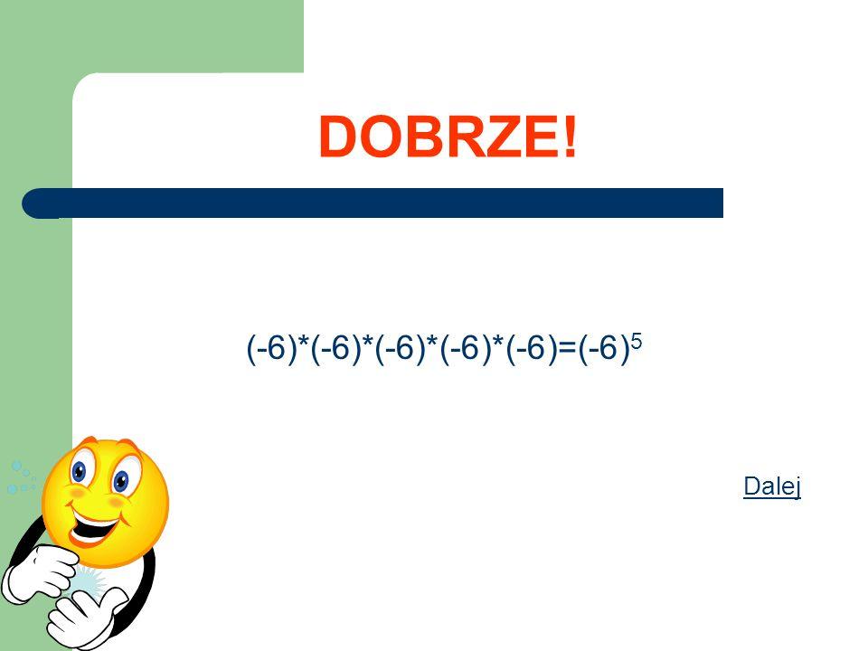 DOBRZE! (-6)*(-6)*(-6)*(-6)*(-6)=(-6) 5 Dalej