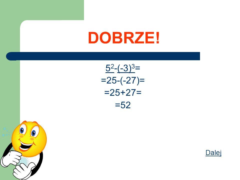 DOBRZE! 5 2 -(-3) 3 = =25-(-27)= =25+27= =52 Dalej